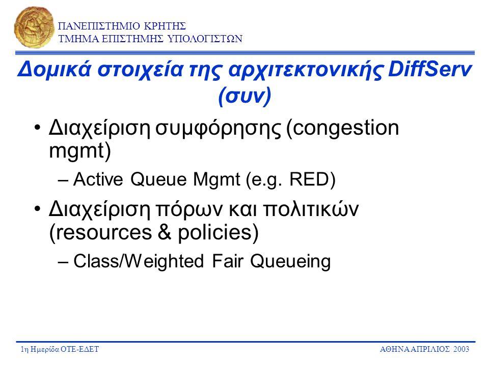 1η Ημερίδα ΟΤΕ-ΕΔΕΤΑΘΗΝΑ ΑΠΡΙΛΙΟΣ 2003 ΠΑΝΕΠΙΣΤΗΜΙΟ ΚΡΗΤΗΣ ΤΜΗΜΑ ΕΠΙΣΤΗΜΗΣ ΥΠΟΛΟΓΙΣΤΩΝ Πού εφαρμόζονται οι μηχανισμοί Traffic prioritization (Diffserv, 802.1p) Traffic classification policing, marking shaping Traffic classification policing, marking Traffic prioritization Congestion mgmt User/CustomerProvider
