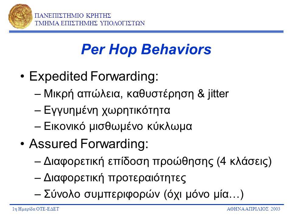 1η Ημερίδα ΟΤΕ-ΕΔΕΤΑΘΗΝΑ ΑΠΡΙΛΙΟΣ 2003 ΠΑΝΕΠΙΣΤΗΜΙΟ ΚΡΗΤΗΣ ΤΜΗΜΑ ΕΠΙΣΤΗΜΗΣ ΥΠΟΛΟΓΙΣΤΩΝ Από μηχανισμούς διαφοροποίησης σε υπηρεσίες PHBs ορίζουν μόνο τα χαρακτηριστικά μεταχείρισης πακέτων Δημιουργία υπηρεσιών με συνδυασμό και συντονισμό των PHBs –end-to-end  Σ per-hop behavior –Διαχείριση είναι σημαντική –Σηματοδοσία μεταξύ domains Πλεονέκτημα: μεγαλύτερη ευελιξία στον ορισμό νέων υπηρεσιών