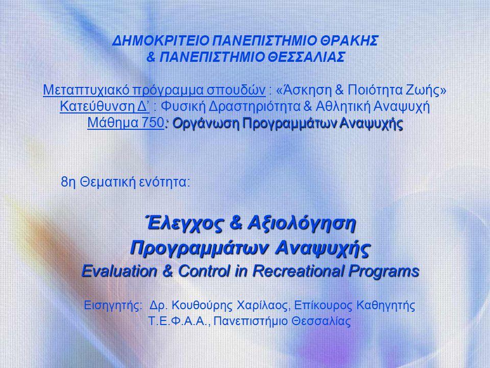: Οργάνωση Προγραμμάτων Αναψυχής ΔΗΜΟΚΡΙΤΕΙΟ ΠΑΝΕΠΙΣΤΗΜΙΟ ΘΡΑΚΗΣ & ΠΑΝΕΠΙΣΤΗΜΙΟ ΘΕΣΣΑΛΙΑΣ Μεταπτυχιακό πρόγραμμα σπουδών : «Άσκηση & Ποιότητα Ζωής» Κατεύθυνση Δ' : Φυσική Δραστηριότητα & Αθλητική Αναψυχή Μάθημα 750: Οργάνωση Προγραμμάτων Αναψυχής 8η Θεματική ενότητα: Έλεγχος & Αξιολόγηση Προγραμμάτων Αναψυχής Evaluation & Control in Recreational Programs Εισηγητής: Δρ.