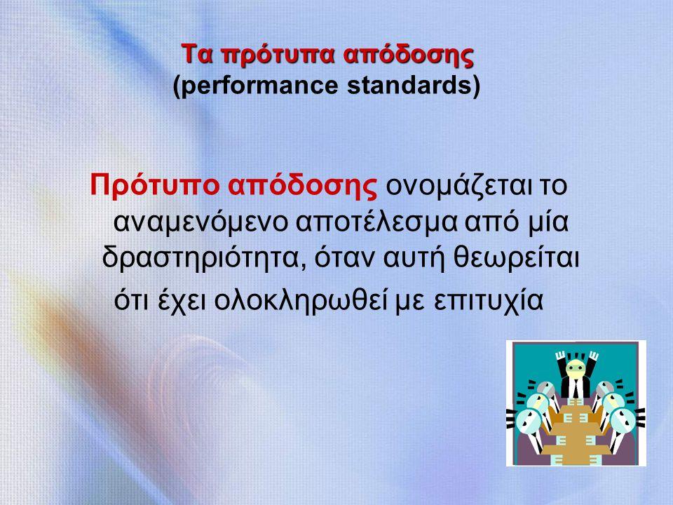 Τα πρότυπα απόδοσης Τα πρότυπα απόδοσης (performance standards) Πρότυπο απόδοσης ονομάζεται το αναμενόμενο αποτέλεσμα από μία δραστηριότητα, όταν αυτή θεωρείται ότι έχει ολοκληρωθεί με επιτυχία
