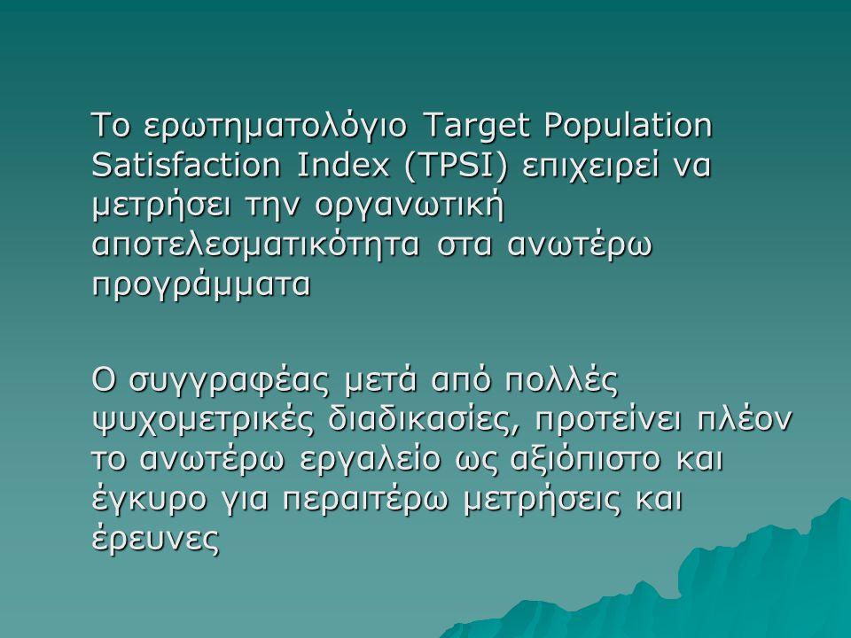 Το ερωτηματολόγιο Target Population Satisfaction Index (TPSI) επιχειρεί να μετρήσει την οργανωτική αποτελεσματικότητα στα ανωτέρω προγράμματα Ο συγγραφέας μετά από πολλές ψυχομετρικές διαδικασίες, προτείνει πλέον το ανωτέρω εργαλείο ως αξιόπιστο και έγκυρο για περαιτέρω μετρήσεις και έρευνες
