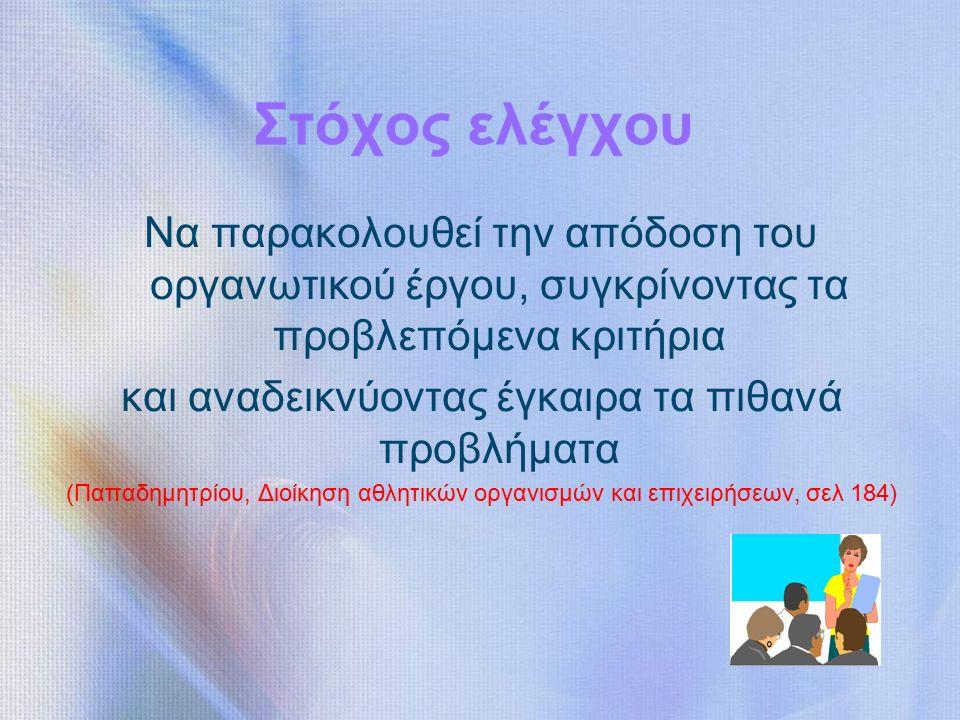Στόχος ελέγχου Να παρακολουθεί την απόδοση του οργανωτικού έργου, συγκρίνοντας τα προβλεπόμενα κριτήρια και αναδεικνύοντας έγκαιρα τα πιθανά προβλήματα (Παπαδημητρίου, Διοίκηση αθλητικών οργανισμών και επιχειρήσεων, σελ 184)