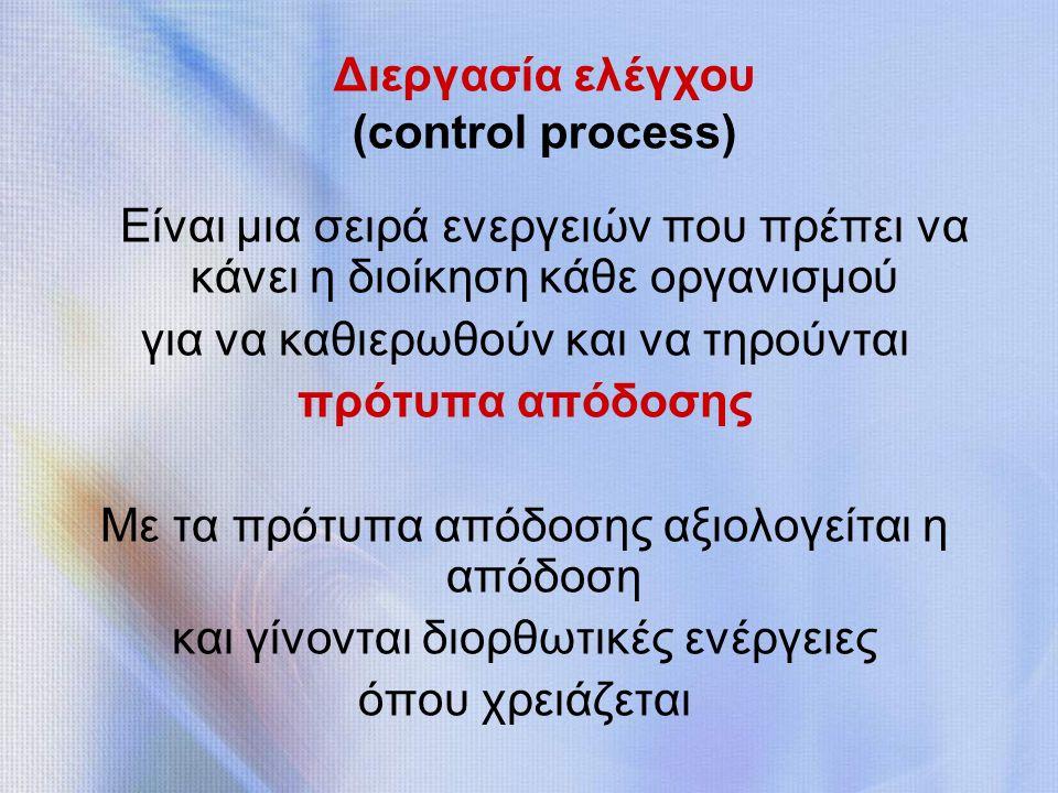 Διεργασία ελέγχου (control process) Είναι μια σειρά ενεργειών που πρέπει να κάνει η διοίκηση κάθε οργανισμού για να καθιερωθούν και να τηρούνται πρότυπα απόδοσης Με τα πρότυπα απόδοσης αξιολογείται η απόδοση και γίνονται διορθωτικές ενέργειες όπου χρειάζεται