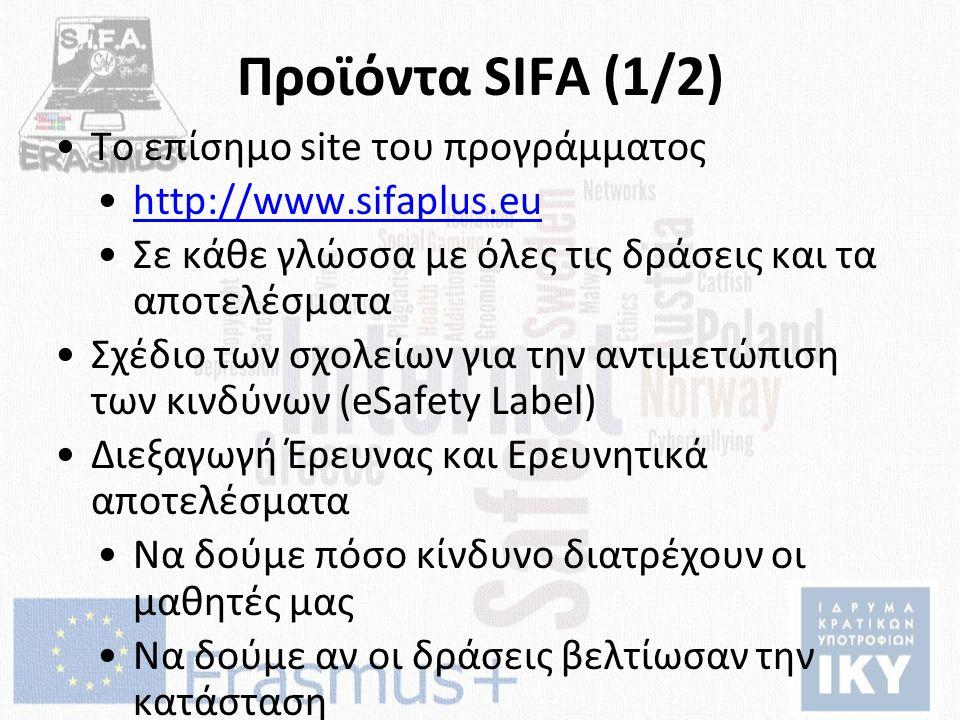 Προϊόντα SIFA (1/2) Το επίσημο site του προγράμματος http://www.sifaplus.eu Σε κάθε γλώσσα με όλες τις δράσεις και τα αποτελέσματα Σχέδιο των σχολείων για την αντιμετώπιση των κινδύνων (eSafety Label) Διεξαγωγή Έρευνας και Ερευνητικά αποτελέσματα Να δούμε πόσο κίνδυνο διατρέχουν οι μαθητές μας Να δούμε αν οι δράσεις βελτίωσαν την κατάσταση