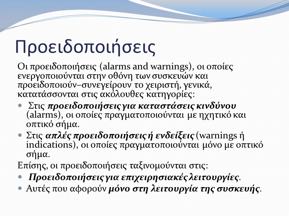 Προειδοποιήσεις Οι προειδοποιήσεις (alarms and warnings), οι οποίες ενεργοποιούνται στην οθόνη των συσκευών και προειδοποιούν–συνεγείρουν το χειριστή, γενικά, κατατάσσονται στις ακόλουθες κατηγορίες: Στις προειδοποιήσεις για καταστάσεις κινδύνου (alarms), οι οποίες πραγματοποιούνται με ηχητικό και οπτικό σήμα.
