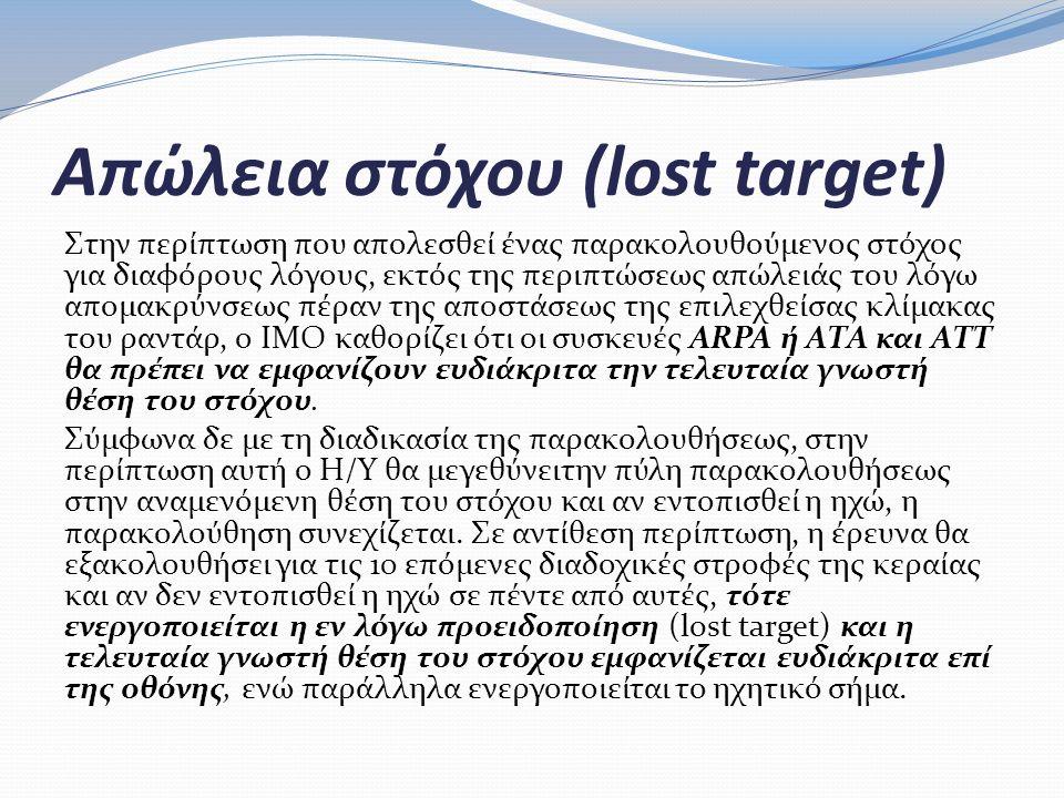 Απώλεια στόχου (lost target) Στην περίπτωση που απολεσθεί ένας παρακολουθούμενος στόχος για διαφόρους λόγους, εκτός της περιπτώσεως απώλειάς του λόγω απομακρύνσεως πέραν της αποστάσεως της επιλεχθείσας κλίμακας του ραντάρ, ο ΙΜΟ καθορίζει ότι οι συσκευές ARPA ή ΑΤΑ και ΑΤΤ θα πρέπει να εμφανίζουν ευδιάκριτα την τελευταία γνωστή θέση του στόχου.