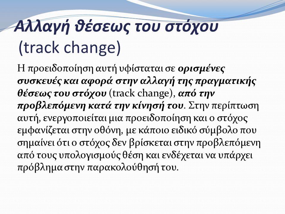 Αλλαγή θέσεως του στόχου (track change) Η προειδοποίηση αυτή υφίσταται σε ορισμένες συσκευές και αφορά στην αλλαγή της πραγματικής θέσεως του στόχου (track change), από την προβλεπόμενη κατά την κίνησή του.