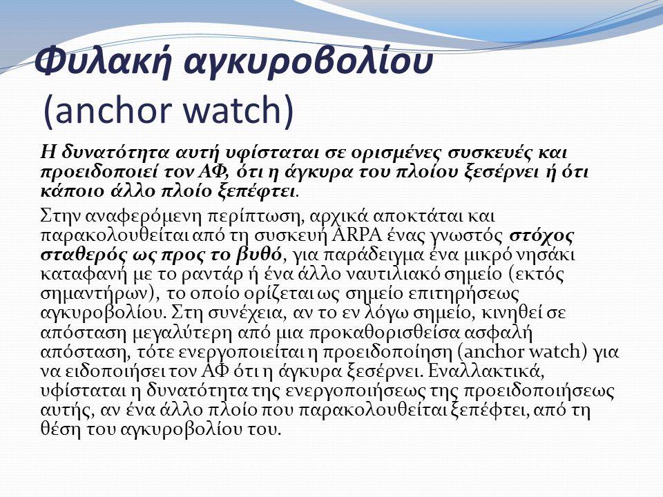 Φυλακή αγκυροβολίου (anchor watch) Η δυνατότητα αυτή υφίσταται σε ορισμένες συσκευές και προειδοποιεί τον ΑΦ, ότι η άγκυρα του πλοίου ξεσέρνει ή ότι κάποιο άλλο πλοίο ξεπέφτει.
