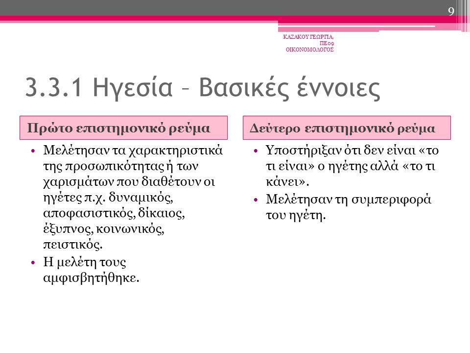 ΠροϊστάμενοςΗγέτης Διορίζεται Στηρίζεται στην τυπική εξουσία Ελέγχει Εμπνέει φόβο Διαχειρίζεται Μιλά στο μυαλό Αναδεικνύεται Πείθει Περνά όραμα Εμπνέει Προκαλεί εκτίμηση Καινοτομεί Κερδίζει την εμπιστοσύνη Μιλά στην καρδιά 3.3.1 Ηγεσία – Βασικές έννοιες ΚΑΖΑΚΟΥ ΓΕΩΡΓΙΑ, ΠΕ09 ΟΙΚΟΝΟΜΟΛΟΓΟΣ 10
