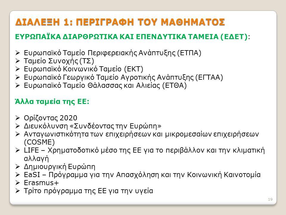 ΔΙΑΛΕΞΗ 1: ΠΕΡΙΓΡΑΦΗ ΤΟΥ ΜΑΘΗΜΑΤΟΣ ΕΥΡΩΠΑΪΚΑ ΔΙΑΡΘΡΩΤΙΚΑ ΚΑΙ ΕΠΕΝΔΥΤΙΚΑ ΤΑΜΕΙΑ (ΕΔΕΤ):  Ευρωπαϊκό Ταμείο Περιφερειακής Ανάπτυξης (ΕΤΠΑ)  Ταμείο Συνοχής (ΤΣ)  Ευρωπαϊκό Κοινωνικό Ταμείο (ΕΚΤ)  Ευρωπαϊκό Γεωργικό Ταμείο Αγροτικής Ανάπτυξης (ΕΓΤΑΑ)  Ευρωπαϊκό Ταμείο Θάλασσας και Αλιείας (ΕΤΘΑ) Άλλα ταμεία της ΕΕ:  Ορίζοντας 2020  Διευκόλυνση «Συνδέοντας την Ευρώπη»  Ανταγωνιστικότητα των επιχειρήσεων και μικρομεσαίων επιχειρήσεων (COSME)  LIFE – Χρηματοδοτικό μέσο της ΕΕ για το περιβάλλον και την κλιματική αλλαγή  Δημιουργική Ευρώπη  EaSI – Πρόγραμμα για την Απασχόληση και την Κοινωνική Καινοτομία  Erasmus+  Τρίτο πρόγραμμα της ΕΕ για την υγεία 19