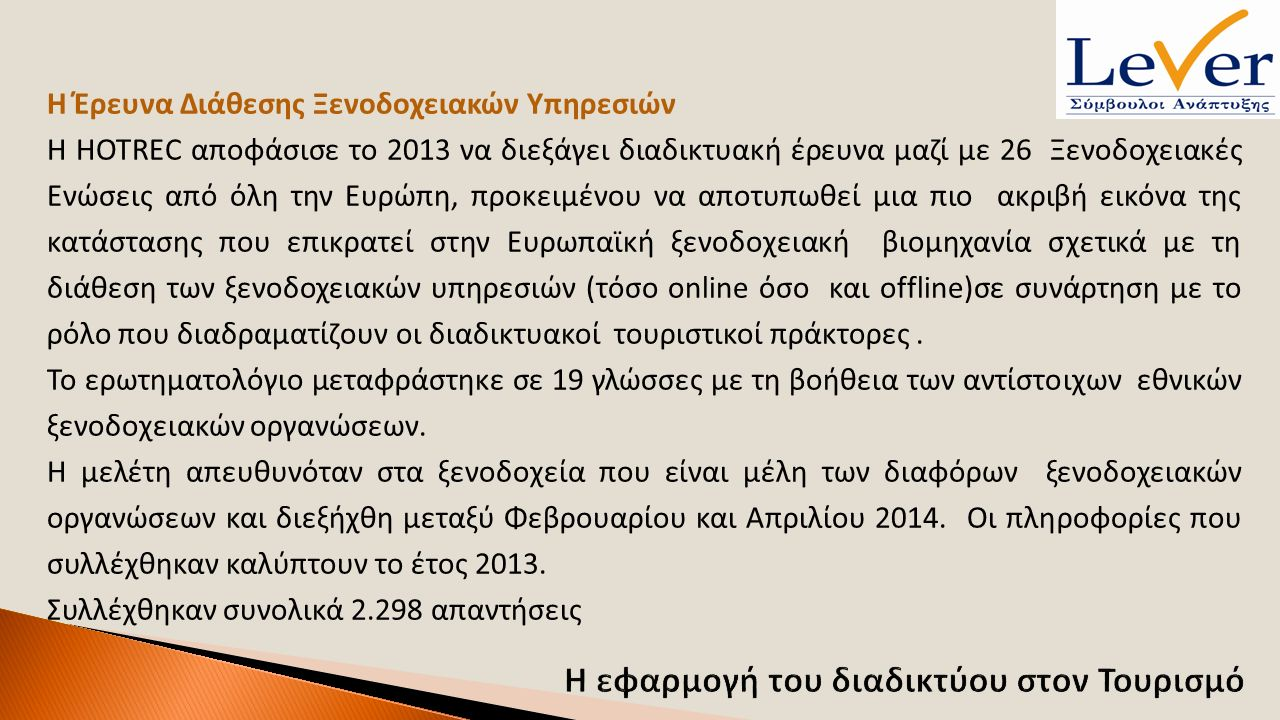 Η Έρευνα Διάθεσης Ξενοδοχειακών Υπηρεσιών Η HOTREC αποφάσισε το 2013 να διεξάγει διαδικτυακή έρευνα μαζί με 26 Ξενοδοχειακές Ενώσεις από όλη την Ευρώπη, προκειμένου να αποτυπωθεί μια πιο ακριβή εικόνα της κατάστασης που επικρατεί στην Ευρωπαϊκή ξενοδοχειακή βιομηχανία σχετικά με τη διάθεση των ξενοδοχειακών υπηρεσιών (τόσο online όσο και offline)σε συνάρτηση με το ρόλο που διαδραματίζουν οι διαδικτυακοί τουριστικοί πράκτορες.