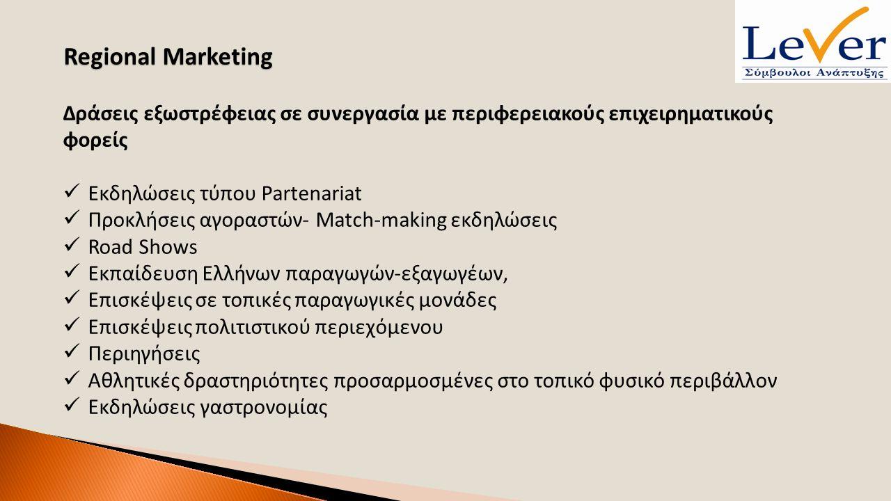 Regional Marketing Δράσεις εξωστρέφειας σε συνεργασία με περιφερειακούς επιχειρηματικούς φορείς Εκδηλώσεις τύπου Partenariat Προκλήσεις αγοραστών- Match-making εκδηλώσεις Road Shows Εκπαίδευση Ελλήνων παραγωγών-εξαγωγέων, Επισκέψεις σε τοπικές παραγωγικές μονάδες Επισκέψεις πολιτιστικού περιεχόμενου Περιηγήσεις Αθλητικές δραστηριότητες προσαρμοσμένες στο τοπικό φυσικό περιβάλλον Εκδηλώσεις γαστρονομίας