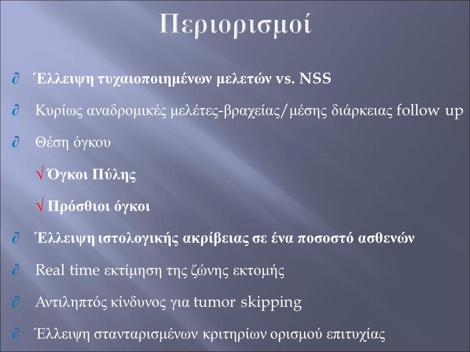 ∂ ΄Ελλειψη τυχαιοποιημένων μελετών vs. NSS ∂ Κυρίως αναδρομικές μελέτες - βραχείας / μέσης διάρκειας follow up ∂ Θέση όγκου √ Όγκοι Πύλης √ Πρόσθιοι ό