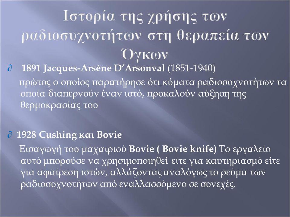 ∂ 1891 Jacques-Arsène D'Arsonval (1851 ‐ 1940) πρώτος ο οποίος παρατήρησε ότι κύματα ραδιοσυχνοτήτων τα οποία διαπερνούν έναν ιστό, προκαλούν αύξηση τ