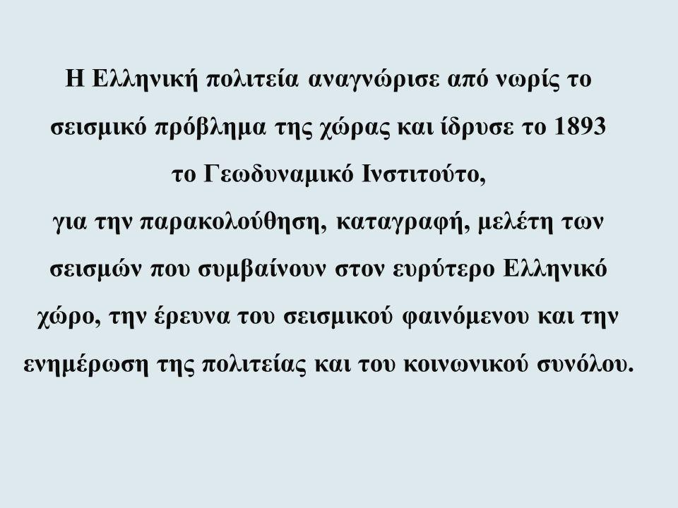 Η Ελληνική πολιτεία αναγνώρισε από νωρίς το σεισμικό πρόβλημα της χώρας και ίδρυσε το 1893 το Γεωδυναμικό Ινστιτούτο, για την παρακολούθηση, καταγραφή