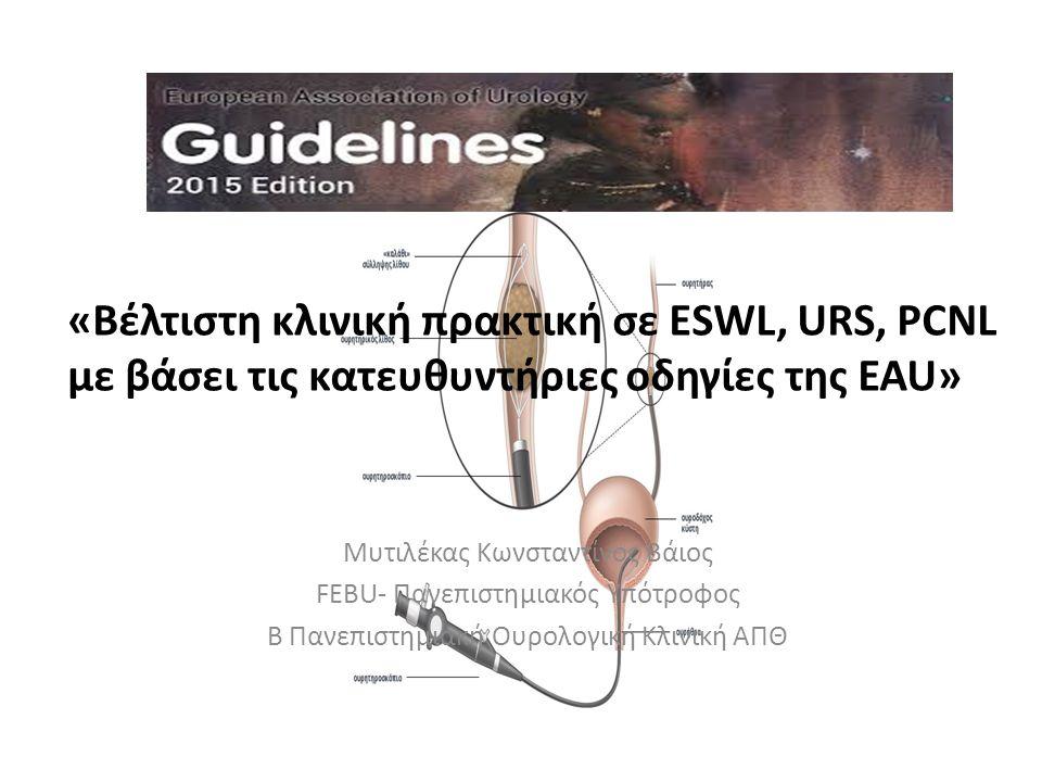 «Βέλτιστη κλινική πρακτική σε ESWL, URS, PCNL με βάσει τις κατευθυντήριες οδηγίες της EAU» Μυτιλέκας Κωνσταντίνος Βάιος FEBU- Πανεπιστημιακός Υπότροφος Β Πανεπιστημιακή Ουρολογική Κλινική ΑΠΘ