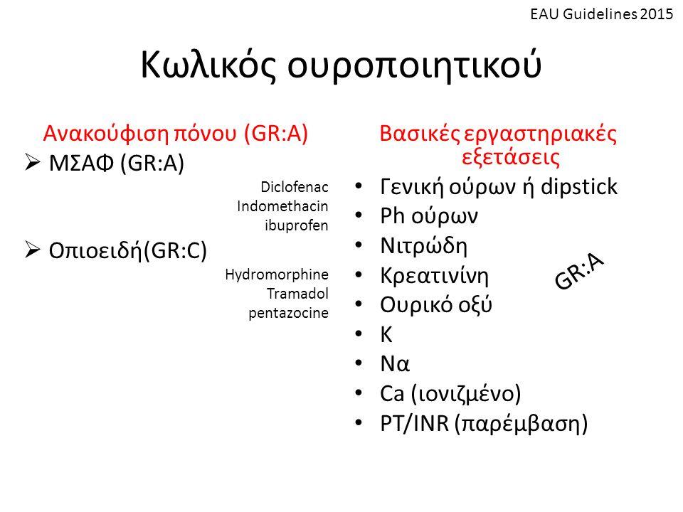 Κωλικός ουροποιητικού Ανακούφιση πόνου (GR:A)  ΜΣΑΦ (GR:A) Diclofenac Indomethacin ibuprofen  Οπιοειδή(GR:C) Hydromorphine Tramadol pentazocine Βασικές εργαστηριακές εξετάσεις Γενική ούρων ή dipstick Ph ούρων Νιτρώδη Κρεατινίνη Ουρικό οξύ Κ Να Ca (ιονιζμένο) PT/INR (παρέμβαση) GR:A EAU Guidelines 2015