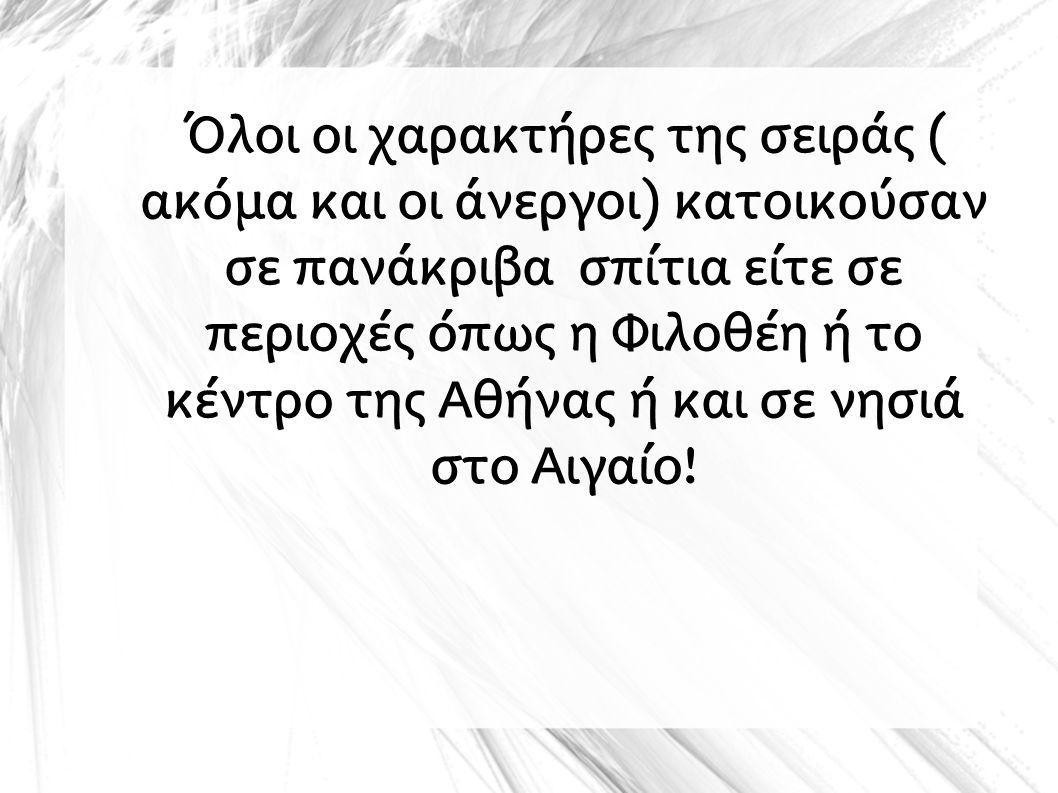 Όλοι οι χαρακτήρες της σειράς ( ακόμα και οι άνεργοι) κατοικούσαν σε πανάκριβα σπίτια είτε σε περιοχές όπως η Φιλοθέη ή το κέντρο της Αθήνας ή και σε νησιά στο Αιγαίο!
