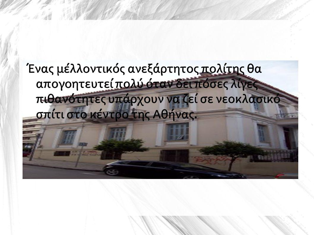 Ένας μέλλοντικός ανεξάρτητος πολίτης θα απογοητευτεί πολύ όταν δει πόσες λίγες πιθανότητες υπάρχουν να ζεί σε νεοκλασικό σπίτι στο κέντρο της Αθήνας.