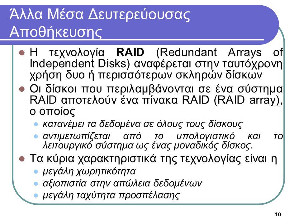 10 Άλλα Μέσα Δευτερεύουσας Αποθήκευσης Η τεχνολογία RAID (Redundant Arrays of Independent Disks) αναφέρεται στην ταυτόχρονη χρήση δυο ή περισσότερων σκληρών δίσκων Οι δίσκοι που περιλαμβάνονται σε ένα σύστημα RAID αποτελούν ένα πίνακα RAID (RAID array), o οποίος κατανέμει τα δεδομένα σε όλους τους δίσκους αντιμετωπίζεται από το υπολογιστικό και το λειτουργικό σύστημα ως ένας μοναδικός δίσκος.