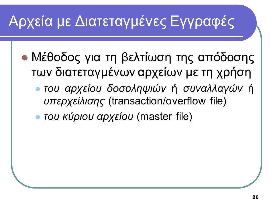 26 Αρχεία με Διατεταγμένες Εγγραφές Μέθοδος για τη βελτίωση της απόδοσης των διατεταγμένων αρχείων με τη χρήση του αρχείου δοσοληψιών ή συναλλαγών ή υπερχείλισης (transaction/overflow file) του κύριου αρχείου (master file)