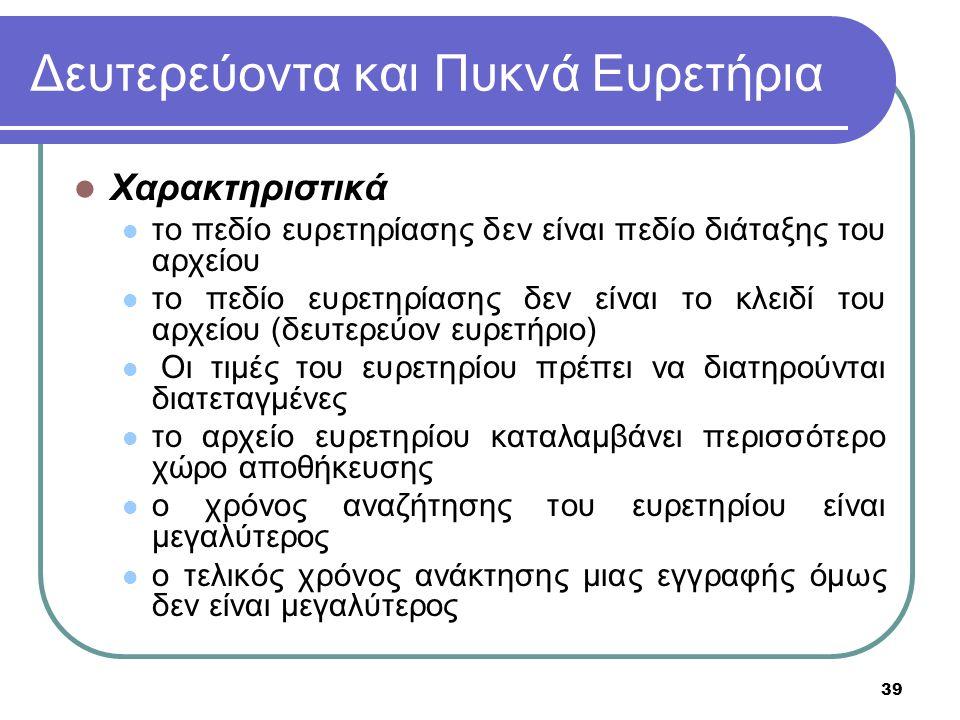 39 Δευτερεύοντα και Πυκνά Ευρετήρια Χαρακτηριστικά το πεδίο ευρετηρίασης δεν είναι πεδίο διάταξης του αρχείου το πεδίο ευρετηρίασης δεν είναι το κλειδί του αρχείου (δευτερεύον ευρετήριο) Οι τιμές του ευρετηρίου πρέπει να διατηρούνται διατεταγμένες το αρχείο ευρετηρίου καταλαμβάνει περισσότερο χώρο αποθήκευσης ο χρόνος αναζήτησης του ευρετηρίου είναι μεγαλύτερος ο τελικός χρόνος ανάκτησης μιας εγγραφής όμως δεν είναι μεγαλύτερος