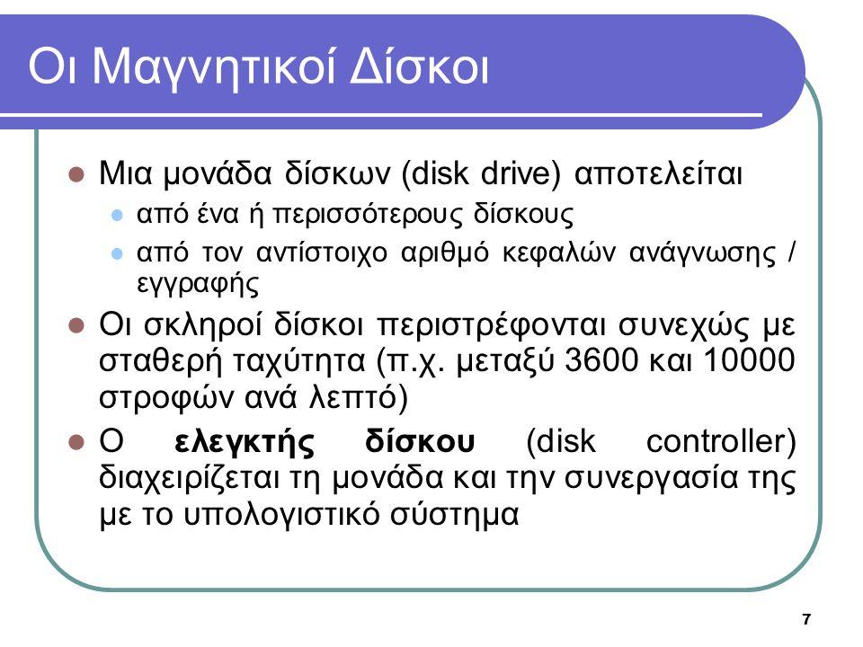 7 Οι Μαγνητικοί Δίσκοι Μια μονάδα δίσκων (disk drive) αποτελείται από ένα ή περισσότερους δίσκους από τον αντίστοιχο αριθμό κεφαλών ανάγνωσης / εγγραφής Οι σκληροί δίσκοι περιστρέφονται συνεχώς με σταθερή ταχύτητα (π.χ.