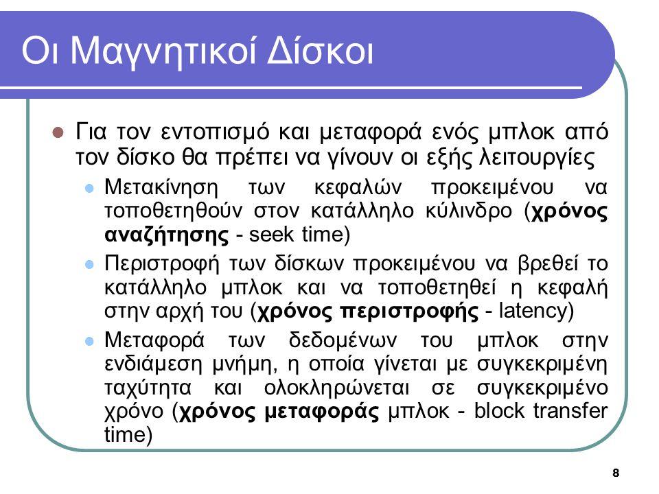 8 Οι Μαγνητικοί Δίσκοι Για τον εντοπισμό και μεταφορά ενός μπλοκ από τον δίσκο θα πρέπει να γίνουν οι εξής λειτουργίες Μετακίνηση των κεφαλών προκειμένου να τοποθετηθούν στον κατάλληλο κύλινδρο (χρόνος αναζήτησης - seek time) Περιστροφή των δίσκων προκειμένου να βρεθεί το κατάλληλο μπλοκ και να τοποθετηθεί η κεφαλή στην αρχή του (χρόνος περιστροφής - latency) Μεταφορά των δεδομένων του μπλοκ στην ενδιάμεση μνήμη, η οποία γίνεται με συγκεκριμένη ταχύτητα και ολοκληρώνεται σε συγκεκριμένο χρόνο (χρόνος μεταφοράς μπλοκ - block transfer time)