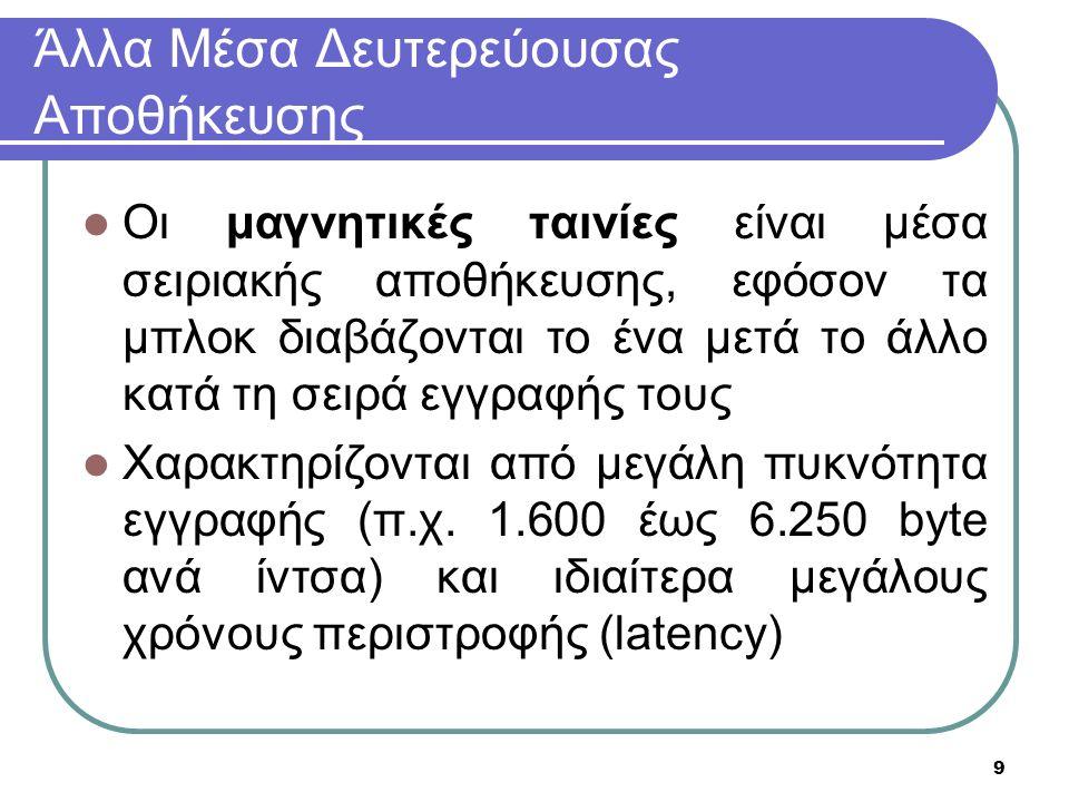 9 Άλλα Μέσα Δευτερεύουσας Αποθήκευσης Οι μαγνητικές ταινίες είναι μέσα σειριακής αποθήκευσης, εφόσον τα μπλοκ διαβάζονται το ένα μετά το άλλο κατά τη σειρά εγγραφής τους Χαρακτηρίζονται από μεγάλη πυκνότητα εγγραφής (π.χ.