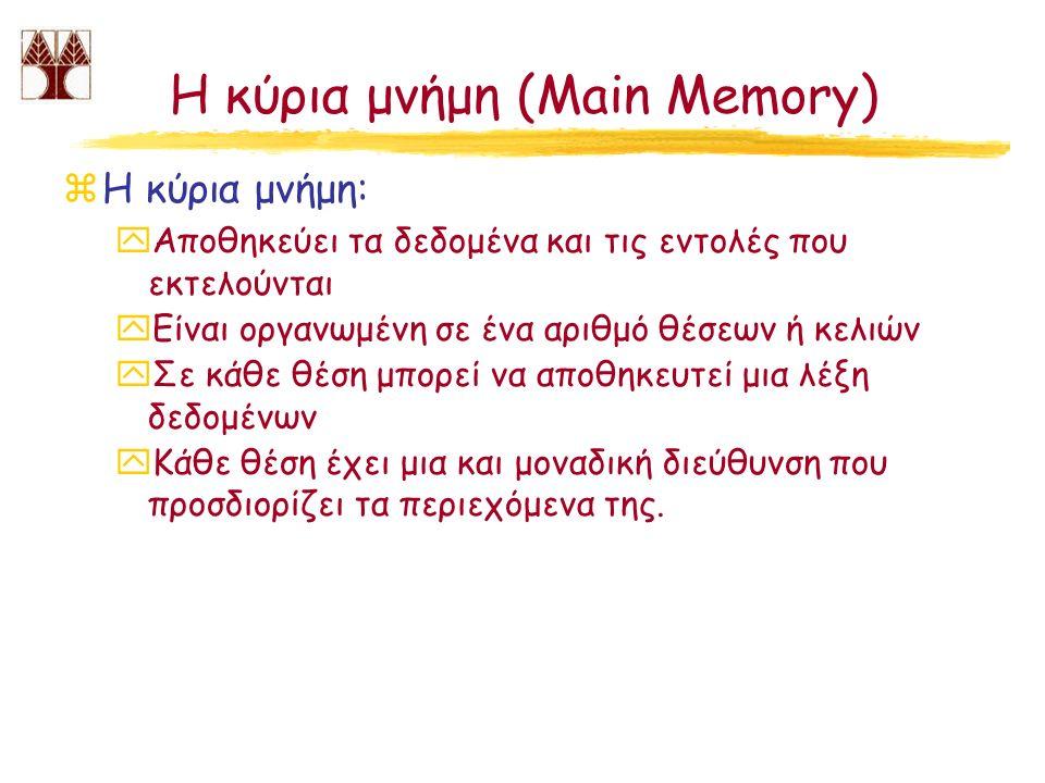 Η κύρια μνήμη (Main Memory) zΗ κύρια μνήμη: yΑποθηκεύει τα δεδομένα και τις εντολές που εκτελούνται yΕίναι οργανωμένη σε ένα αριθμό θέσεων ή κελιών yΣ