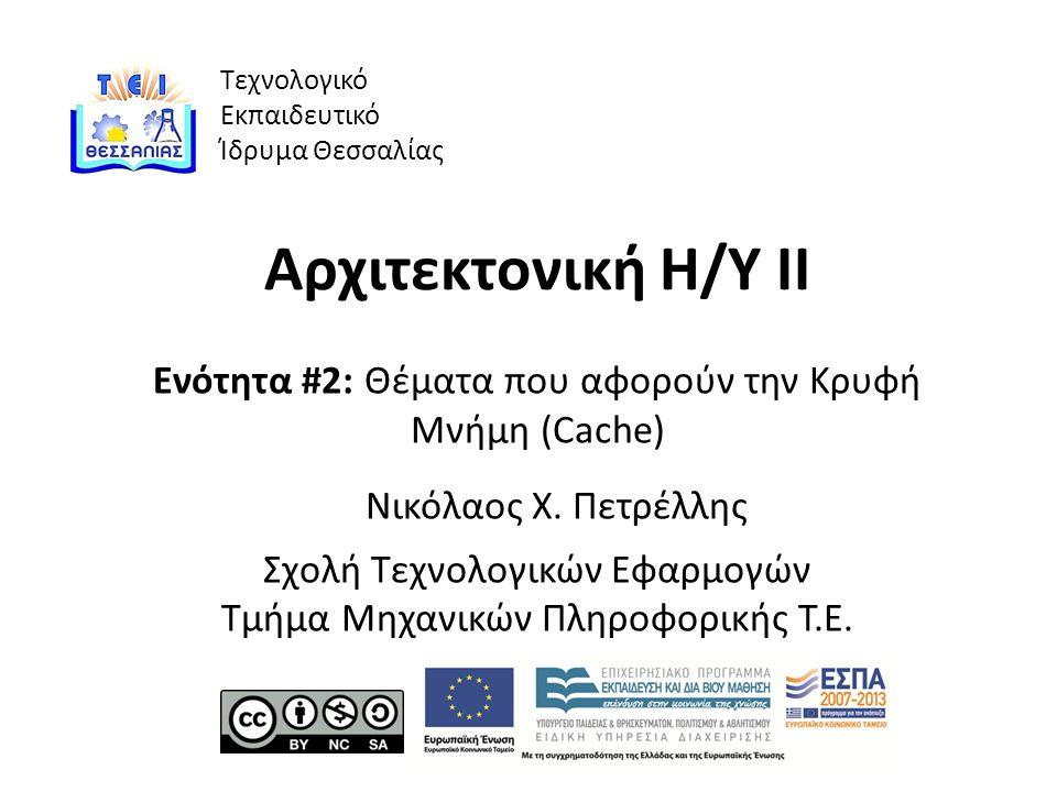 Τεχνολογικό Εκπαιδευτικό Ίδρυμα Θεσσαλίας Αρχιτεκτονική Η/Υ ΙΙ Ενότητα #2: Θέματα που αφορούν την Κρυφή Μνήμη (Cache) Νικόλαος Χ.