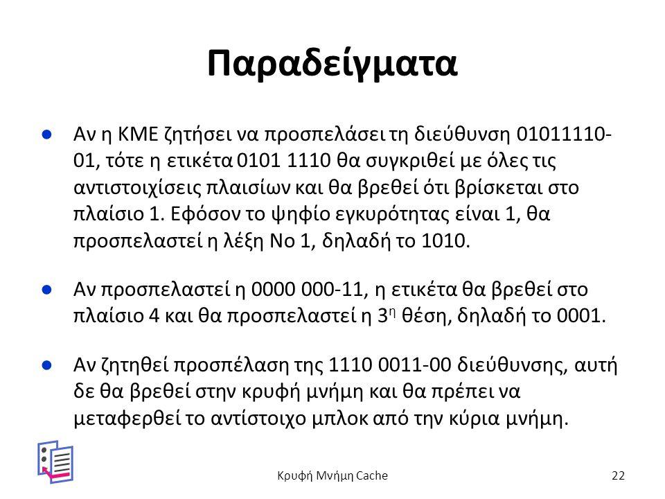 Παραδείγματα ●Αν η ΚΜΕ ζητήσει να προσπελάσει τη διεύθυνση 01011110- 01, τότε η ετικέτα 0101 1110 θα συγκριθεί με όλες τις αντιστοιχίσεις πλαισίων και θα βρεθεί ότι βρίσκεται στο πλαίσιο 1.