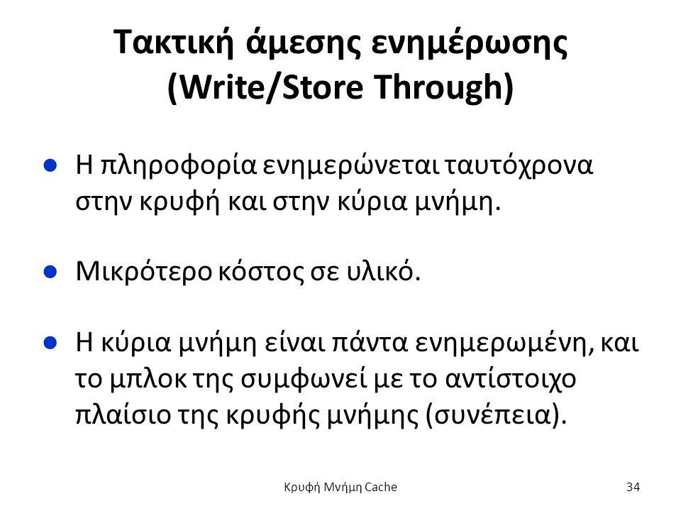 Τακτική άμεσης ενημέρωσης (Write/Store Through) ●Η πληροφορία ενημερώνεται ταυτόχρονα στην κρυφή και στην κύρια μνήμη.