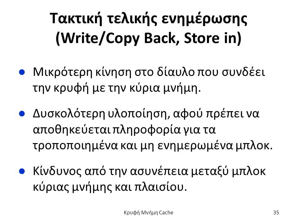 Τακτική τελικής ενημέρωσης (Write/Copy Back, Store in) ●Μικρότερη κίνηση στο δίαυλο που συνδέει την κρυφή με την κύρια μνήμη.