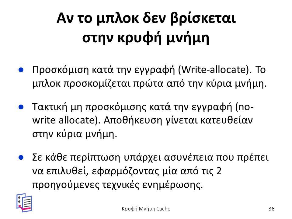 Αν το μπλοκ δεν βρίσκεται στην κρυφή μνήμη ●Προσκόμιση κατά την εγγραφή (Write-allocate).