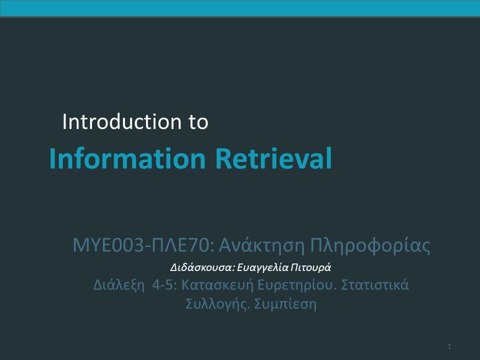 Introduction to Information Retrieval Introduction to Information Retrieval ΜΥΕ003-ΠΛΕ70: Ανάκτηση Πληροφορίας Διδάσκουσα: Ευαγγελία Πιτουρά Διάλεξη 4-5: Κατασκευή Ευρετηρίου.