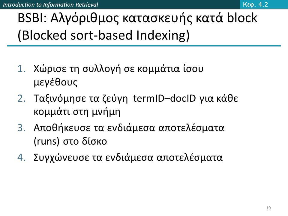 Introduction to Information Retrieval BSBI: Αλγόριθμος κατασκευής κατά block (Blocked sort-based Indexing) 1.Χώρισε τη συλλογή σε κομμάτια ίσου μεγέθους 2.Ταξινόμησε τα ζεύγη termID–docID για κάθε κομμάτι στη μνήμη 3.Αποθήκευσε τα ενδιάμεσα αποτελέσματα (runs) στο δίσκο 4.Συγχώνευσε τα ενδιάμεσα αποτελέσματα Κεφ.