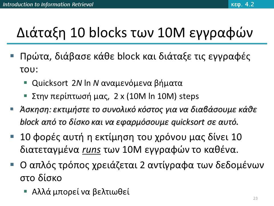 Introduction to Information Retrieval Διάταξη 10 blocks των 10M εγγραφών  Πρώτα, διάβασε κάθε block και διάταξε τις εγγραφές του:  Quicksort 2N ln N αναμενόμενα βήματα  Στην περίπτωσή μας, 2 x (10M ln 10M) steps  Άσκηση: εκτιμήστε το συνολικό κόστος για να διαβάσουμε κάθε block από το δίσκο και να εφαρμόσουμε quicksort σε αυτό.
