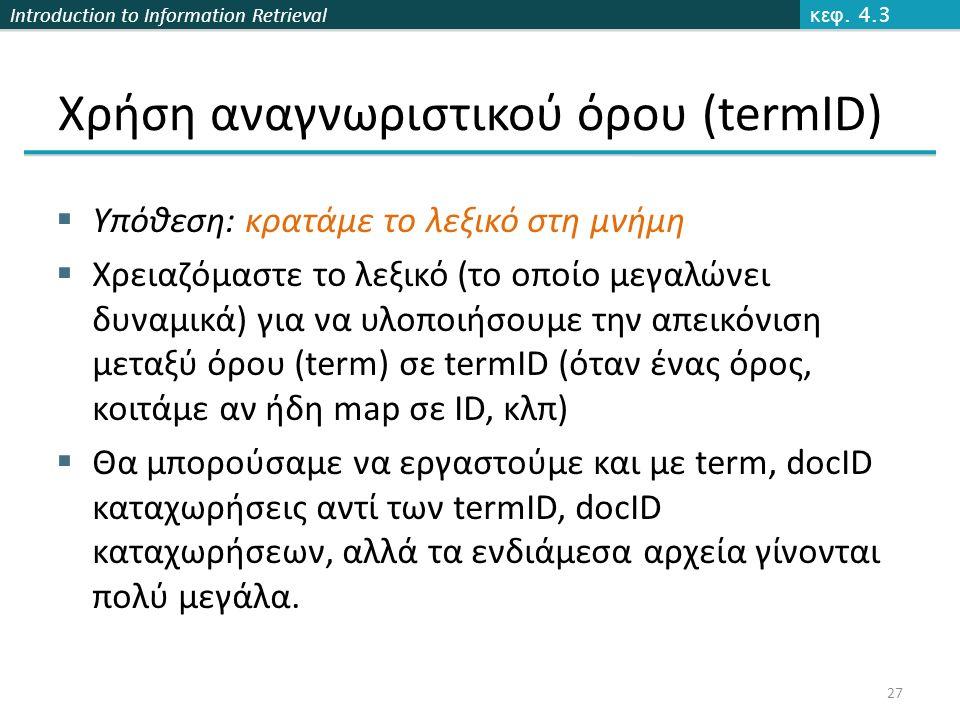 Introduction to Information Retrieval Xρήση αναγνωριστικού όρου (termID)  Υπόθεση: κρατάμε το λεξικό στη μνήμη  Χρειαζόμαστε το λεξικό (το οποίο μεγαλώνει δυναμικά) για να υλοποιήσουμε την απεικόνιση μεταξύ όρου (term) σε termID (όταν ένας όρος, κοιτάμε αν ήδη map σε ID, κλπ)  Θα μπορούσαμε να εργαστούμε και με term, docID καταχωρήσεις αντί των termID, docID καταχωρήσεων, αλλά τα ενδιάμεσα αρχεία γίνονται πολύ μεγάλα.