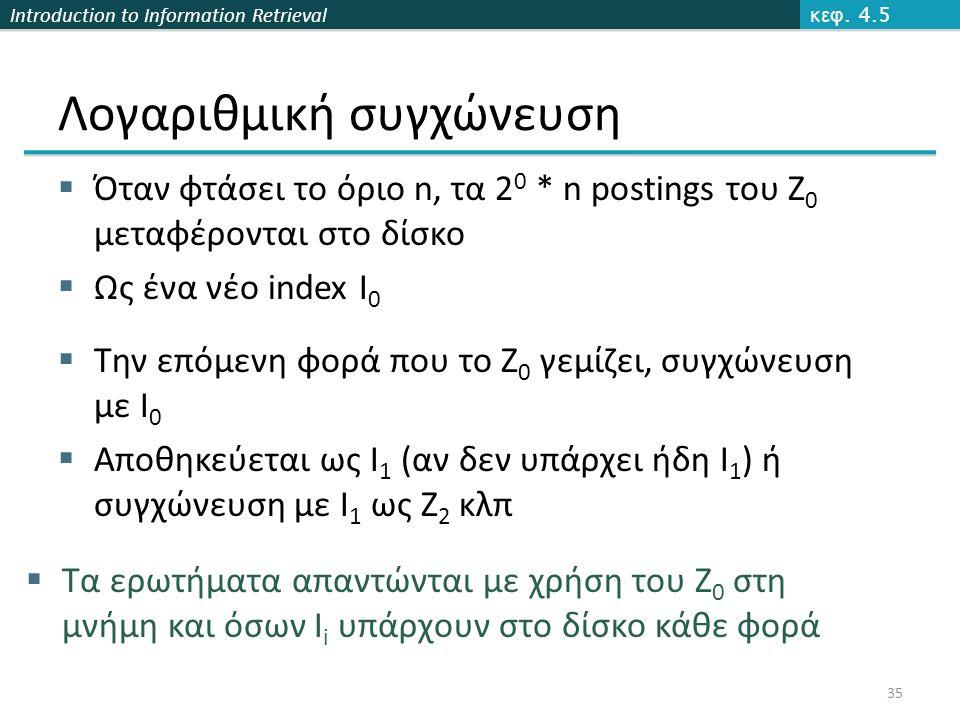 Introduction to Information Retrieval Λογαριθμική συγχώνευση  Όταν φτάσει το όριο n, τα 2 0 * n postings του Z 0 μεταφέρονται στο δίσκο  Ως ένα νέο index Ι 0  Την επόμενη φορά που το Ζ 0 γεμίζει, συγχώνευση με Ι 0  Αποθηκεύεται ως Ι 1 (αν δεν υπάρχει ήδη Ι 1 ) ή συγχώνευση με Ι 1 ως Ζ 2 κλπ κεφ.