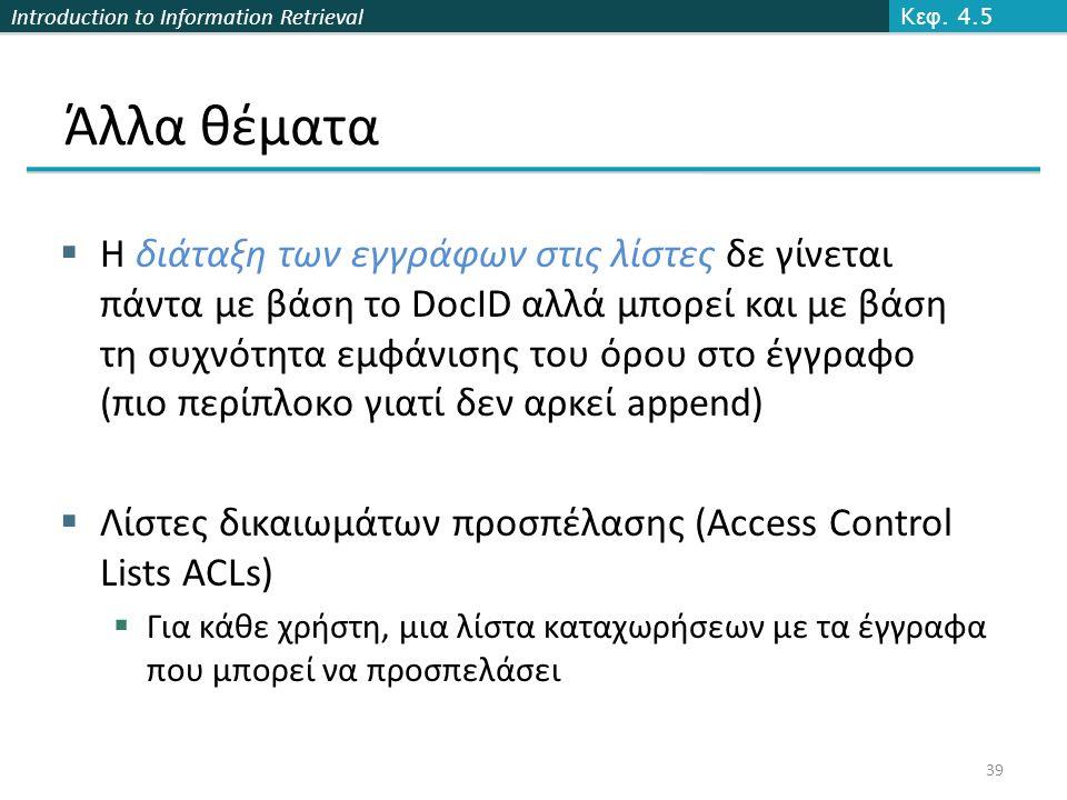 Introduction to Information Retrieval Άλλα θέματα  Η διάταξη των εγγράφων στις λίστες δε γίνεται πάντα με βάση το DocID αλλά μπορεί και με βάση τη συχνότητα εμφάνισης του όρου στο έγγραφο (πιο περίπλοκο γιατί δεν αρκεί append)  Λίστες δικαιωμάτων προσπέλασης (Access Control Lists ACLs)  Για κάθε χρήστη, μια λίστα καταχωρήσεων με τα έγγραφα που μπορεί να προσπελάσει K εφ.
