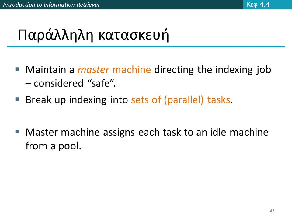 "Introduction to Information Retrieval Παράλληλη κατασκευή  Maintain a master machine directing the indexing job – considered ""safe"".  Break up index"
