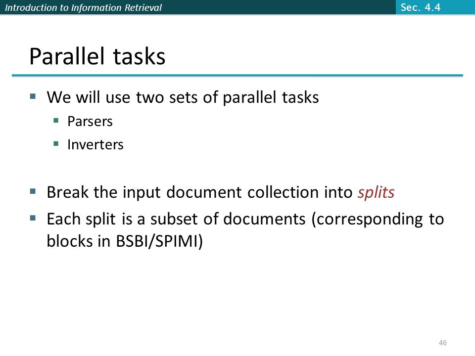Introduction to Information Retrieval Parallel tasks  We will use two sets of parallel tasks  Parsers  Inverters  Break the input document collect
