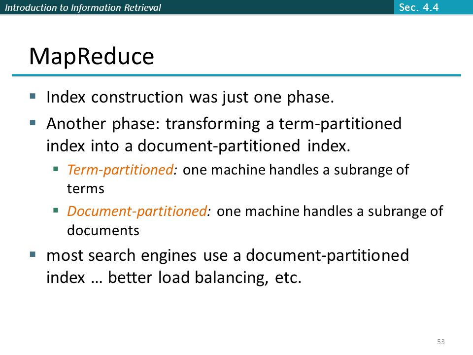 Introduction to Information Retrieval MapReduce  Index construction was just one phase.  Another phase: transforming a term-partitioned index into a