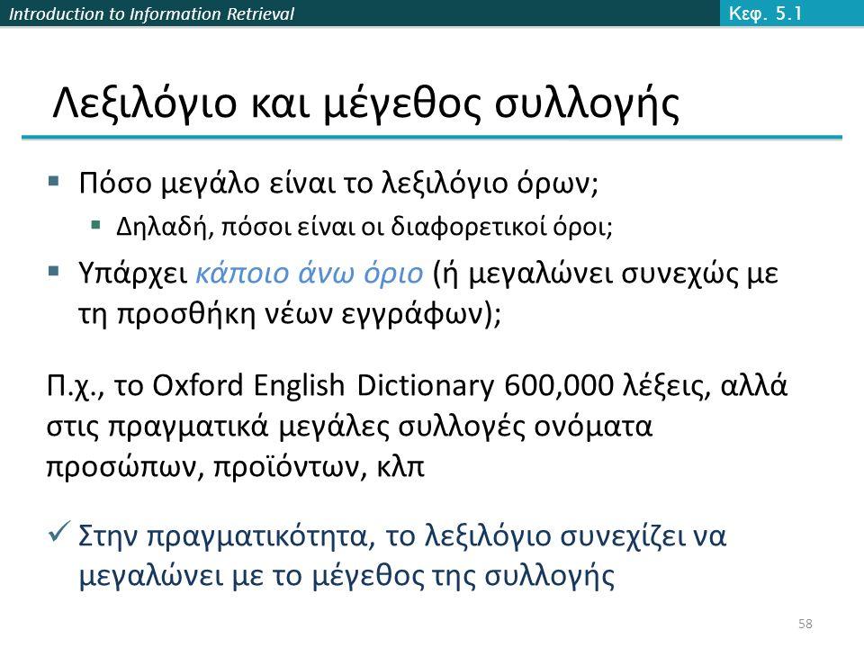 Introduction to Information Retrieval Λεξιλόγιο και μέγεθος συλλογής  Πόσο μεγάλο είναι το λεξιλόγιο όρων;  Δηλαδή, πόσοι είναι οι διαφορετικοί όροι;  Υπάρχει κάποιο άνω όριο (ή μεγαλώνει συνεχώς με τη προσθήκη νέων εγγράφων); Π.χ., το Oxford English Dictionary 600,000 λέξεις, αλλά στις πραγματικά μεγάλες συλλογές ονόματα προσώπων, προϊόντων, κλπ Στην πραγματικότητα, το λεξιλόγιο συνεχίζει να μεγαλώνει με το μέγεθος της συλλογής Κεφ.