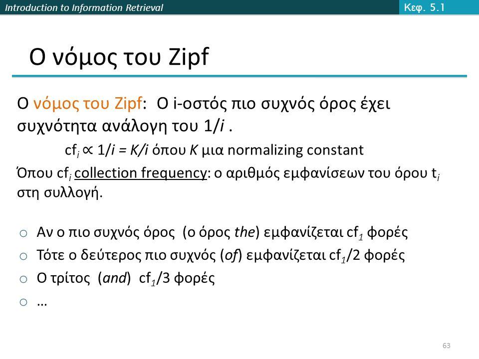 Introduction to Information Retrieval Ο νόμος του Zipf Ο νόμος του Zipf: Ο i-οστός πιο συχνός όρος έχει συχνότητα ανάλογη του 1/i.