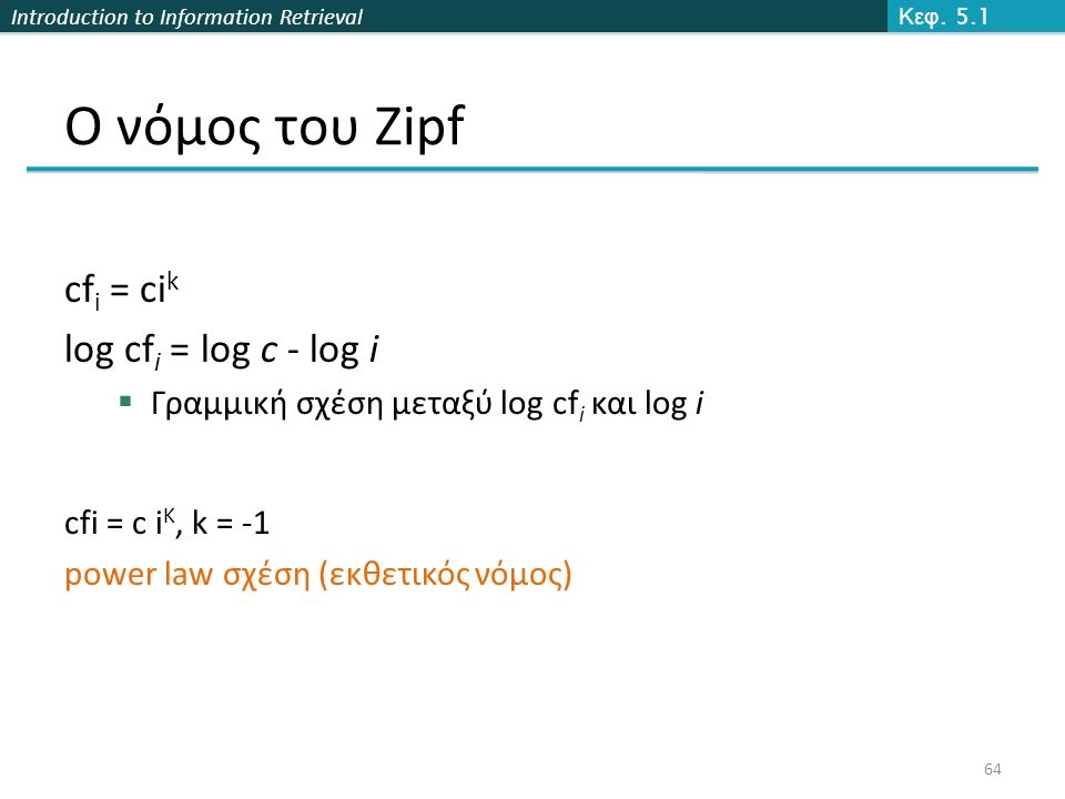 Introduction to Information Retrieval Ο νόμος του Zipf Κεφ. 5.1 64 cf i = ci k log cf i = log c - log i  Γραμμική σχέση μεταξύ log cf i και log i cfi