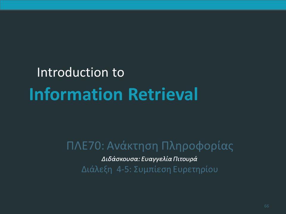 Introduction to Information Retrieval Introduction to Information Retrieval ΠΛΕ70: Ανάκτηση Πληροφορίας Διδάσκουσα: Ευαγγελία Πιτουρά Διάλεξη 4-5: Συμπίεση Ευρετηρίου 66