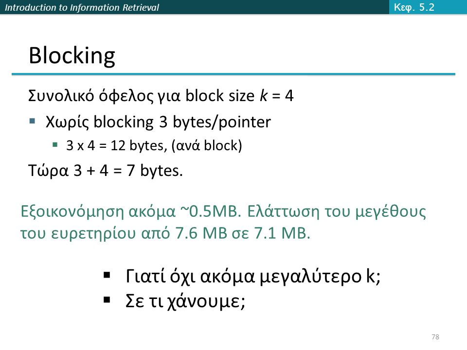 Introduction to Information Retrieval Blocking Συνολικό όφελος για block size k = 4  Χωρίς blocking 3 bytes/pointer  3 x 4 = 12 bytes, (ανά block) Τώρα 3 + 4 = 7 bytes.