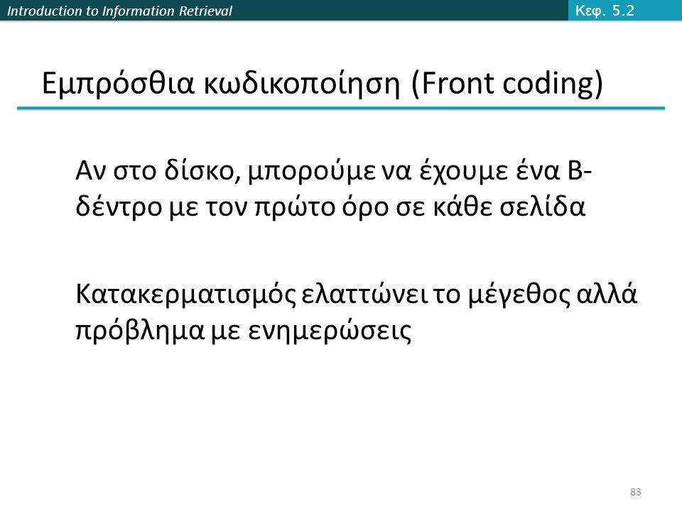 Introduction to Information Retrieval Εμπρόσθια κωδικοποίηση (Front coding) Αν στο δίσκο, μπορούμε να έχουμε ένα Β- δέντρο με τον πρώτο όρο σε κάθε σελίδα Κατακερματισμός ελαττώνει το μέγεθος αλλά πρόβλημα με ενημερώσεις Κεφ.